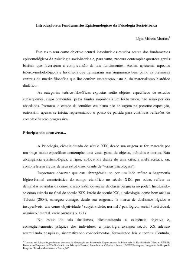 Introdução aos Fundamentos Epistemológicos da Psicologia Socioistórica Lígia Márcia Martins1 Este texto tem como objetivo ...