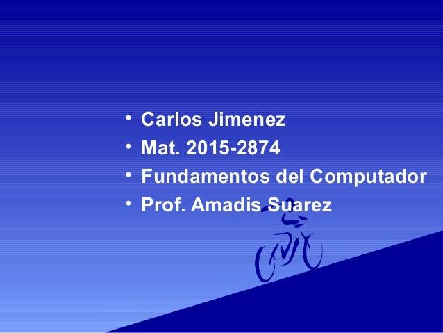 • Carlos Jimenez • Mat. 2015-2874 • Fundamentos del Computador • Prof. Amadis Suarez