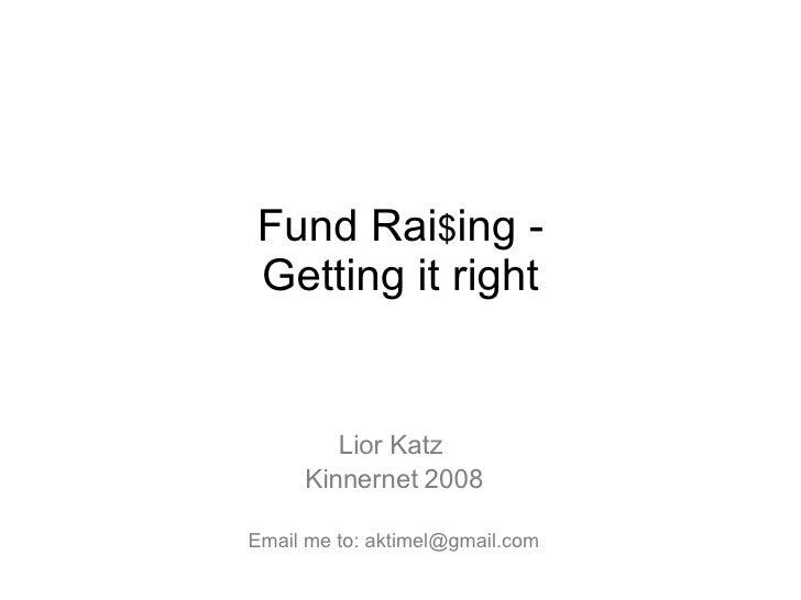 Lior Katz  Kinnernet 2008 Email me to: aktimel@gmail.com Fund Rai $ ing - Getting it right