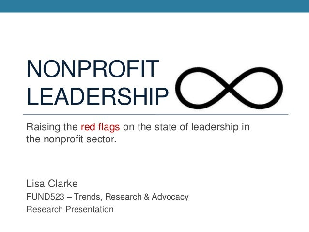 NONPROFIT LEADERSHIP Raising the red flags on the state of leadership in the nonprofit sector.  Lisa Clarke FUND523 – Tren...