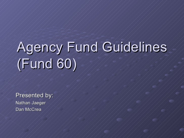 Agency Fund Guidelines (Fund 60) Presented by: Nathan Jaeger Dan McCrea