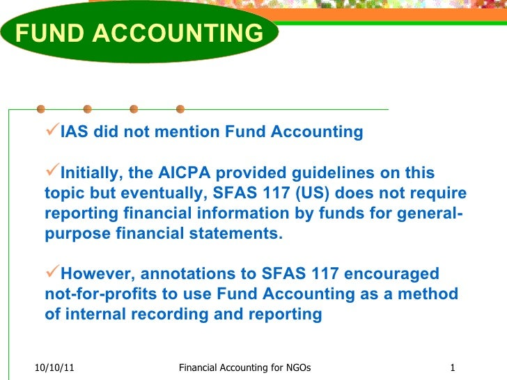 10/10/11 Financial Accounting for NGOs <ul><li>IAS did not mention Fund Accounting  </li></ul><ul><li>Initially, the AICPA...