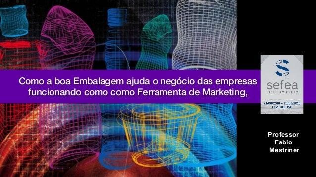 Professor Fabio Mestriner Como a boa Embalagem ajuda o negócio das empresas funcionando como como Ferramenta de Marketing,