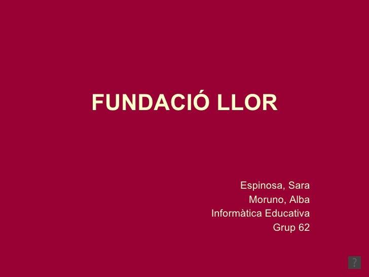 FUNDACIÓ LLOR Espinosa, Sara Moruno, Alba Informàtica Educativa Grup 62