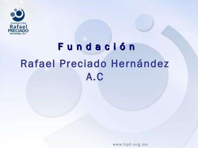Rafael Preciado Hernández A.C F u n d a c i ó nF u n d a c i ó n