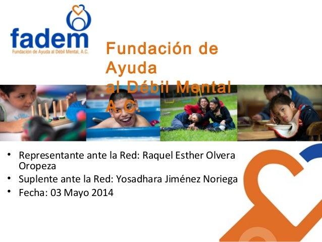 Fundación de Ayuda al Débil Mental A.C. • Representante ante la Red: Raquel Esther Olvera Oropeza • Suplente ante la Red: ...