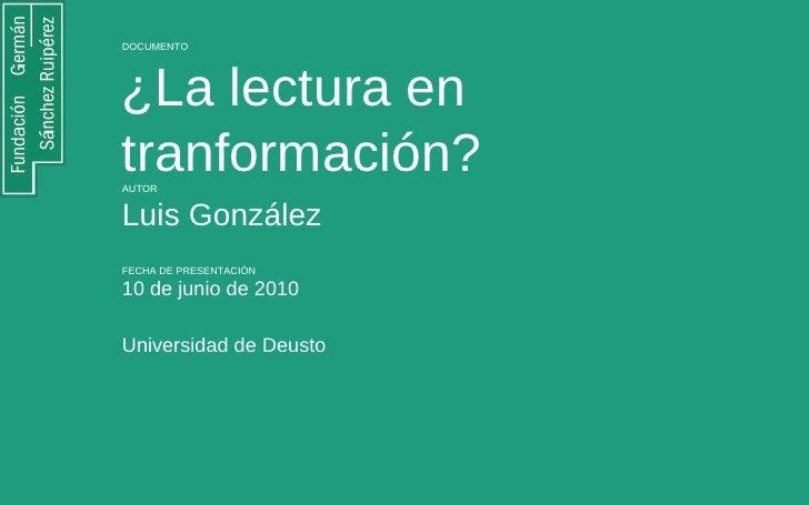 DOCUMENTO ¿La lectura en tranformación?  AUTOR Luis González  FECHA DE PRESENTACIÓN 10 de junio de 2010 Universidad de Deu...