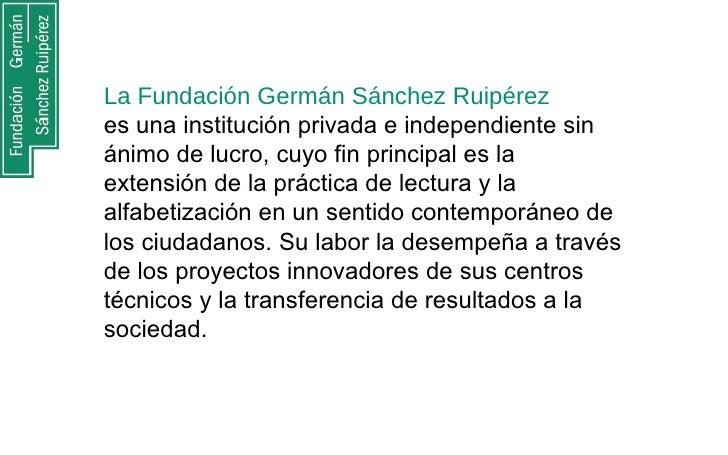 La Fundación Germán Sánchez Ruipérez  es una institución privada e independiente sin ánimo de lucro, cuyo fin principal es...