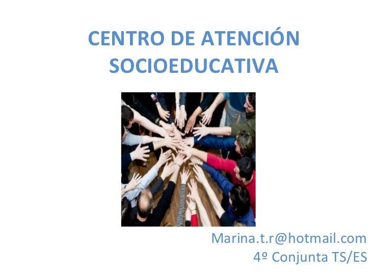 CENTRO DE ATENCIÓN  SOCIOEDUCATIVA          Marina.t.r@hotmail.com                4º Conjunta TS/ES