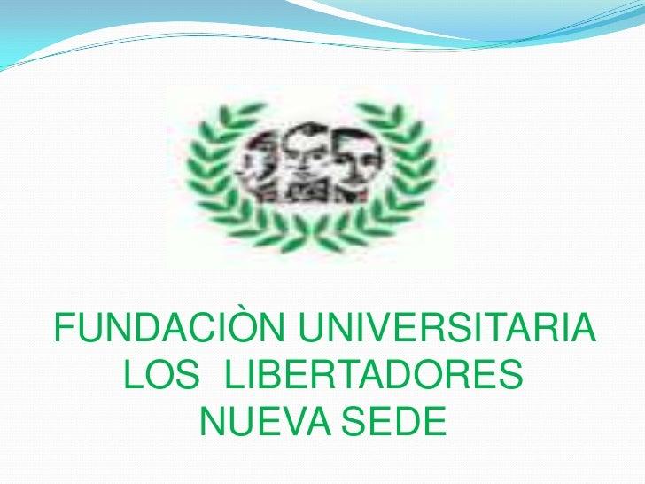 FUNDACIÒN UNIVERSITARIA LOS  LIBERTADORESNUEVA SEDE<br />