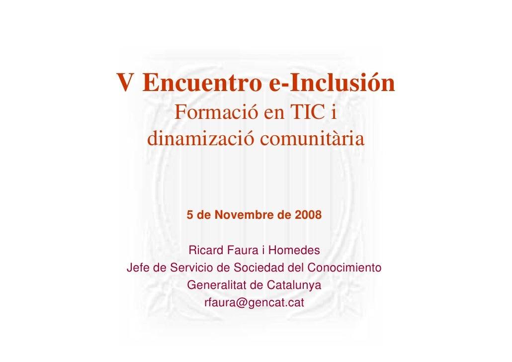 V Encuentro e-Inclusión       Formació en TIC i    dinamizació comunitària             5 de Novembre de 2008             R...