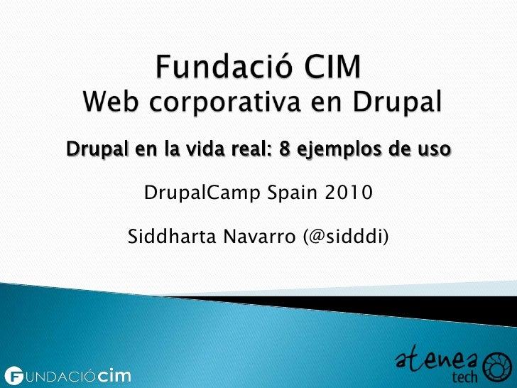 Fundació CIM Web corporativa en Drupal<br />Drupal en la vida real: 8 ejemplos de uso<br />DrupalCampSpain 2010<br />Siddh...