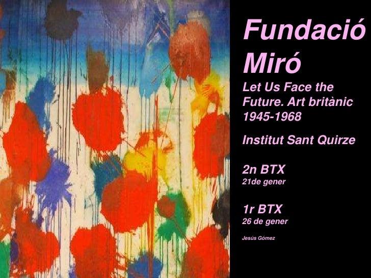 Fundació MiróLet Us Face the Future. Art britànic 1945-1968Institut Sant Quirze2n BTX 21de gener1r BTX 26 de gener<br />Je...
