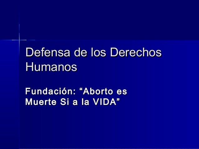 """Defensa de los DerechosHumanosFundación: """"Aborto esMuerte Si a la VIDA"""""""