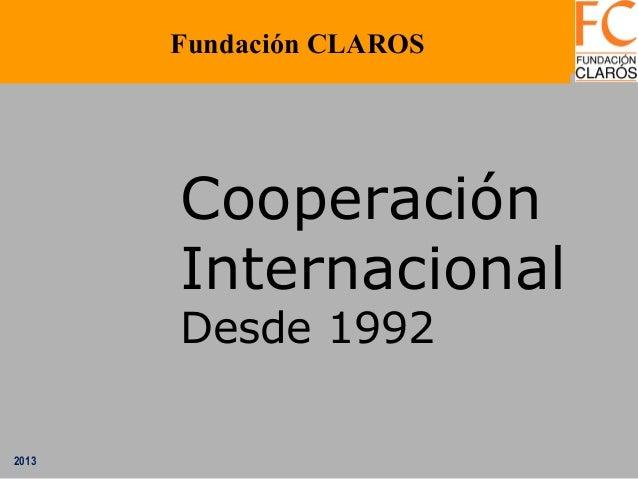 2013 Cooperación Internacional Desde 1992 Fundación CLAROS