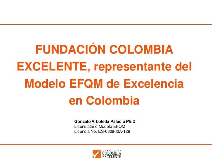 FUNDACIÓN COLOMBIAEXCELENTE, representante del Modelo EFQM de Excelencia        en Colombia         Gonzalo Arboleda Palac...