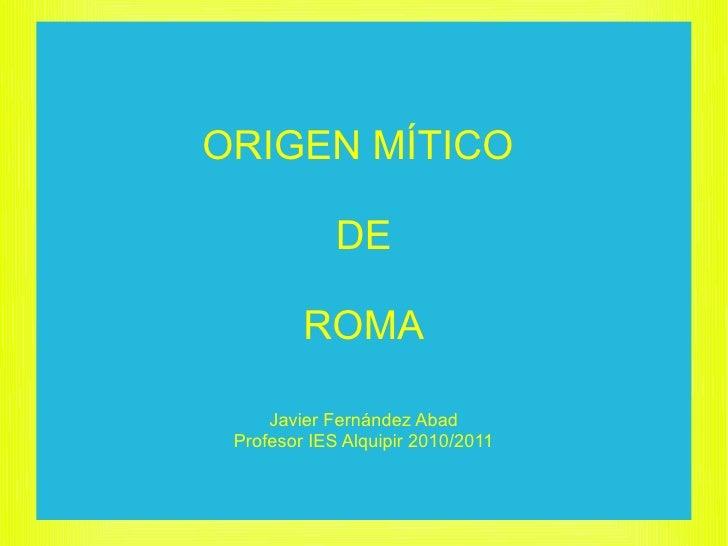 ORIGEN MÍTICO               DE           ROMA       Javier Fernández Abad  Profesor IES Alquipir 2010/2011