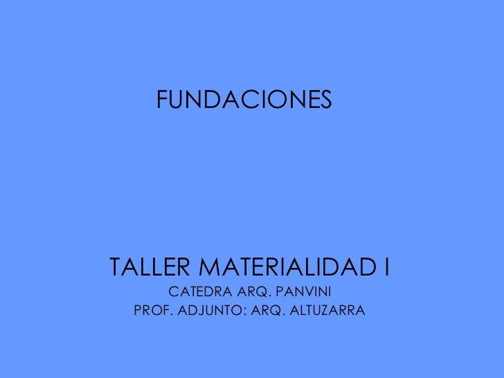FUNDACIONES  TALLER MATERIALIDAD I CATEDRA ARQ. PANVINI PROF. ADJUNTO: ARQ. ALTUZARRA