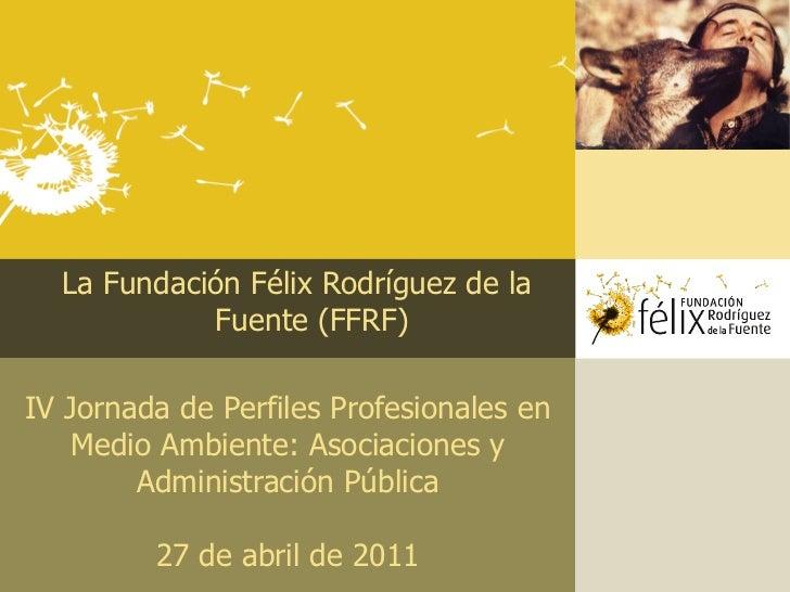 La Fundación Félix Rodríguez de la            Fuente (FFRF)IV Jornada de Perfiles Profesionales en    Medio Ambiente: Asoc...
