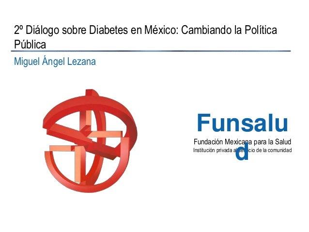2º Diálogo sobre Diabetes en México: Cambiando la Política Pública Miguel Ángel Lezana  Funsalu d  Fundación Mexicana para...