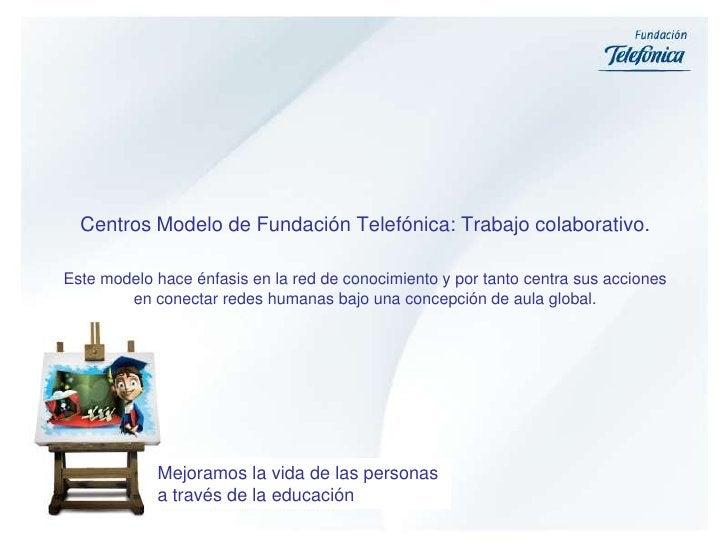 Centros Modelo de Fundación Telefónica: Trabajo colaborativo. <br />Este modelo hace énfasis en la red de conocimiento y p...