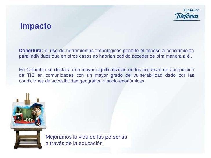 Impacto<br />Cobertura: el uso de herramientas tecnológicas permite el acceso a conocimiento para individuos que en otros ...