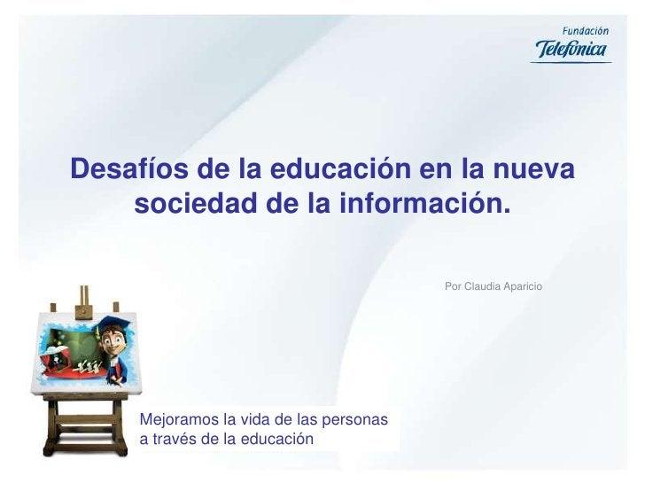 Desafíos de la educación en la nueva sociedad de la información.<br />Por Claudia Aparicio<br />