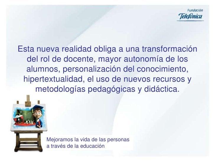 Esta nueva realidad obliga a una transformación del rol de docente, mayor autonomía de los alumnos, personalización del co...