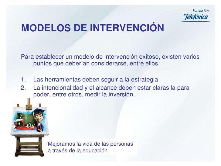 MODELOS DE INTERVENCIÓN <br />Para establecer un modelo de intervención exitoso, existen varios puntos que deberían consid...