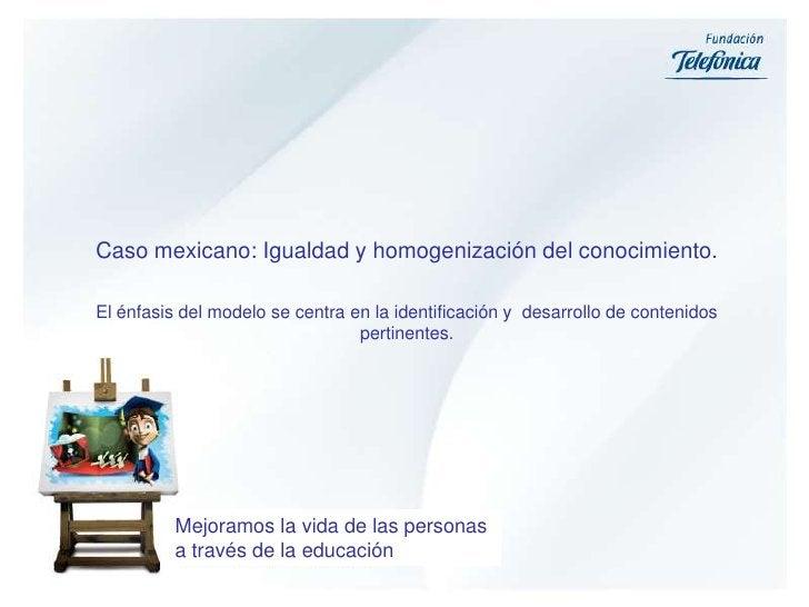Caso mexicano: Igualdad y homogenización del conocimiento. <br />El énfasis del modelo se centra en la identificación y  d...