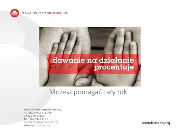 TYTUŁ PREZENTACJI Możesz pomagać cały rok Polska Fundacja Sportu i Kultury Al. Jerozolimskie 151/10 02-326 Warszawa tel. +...