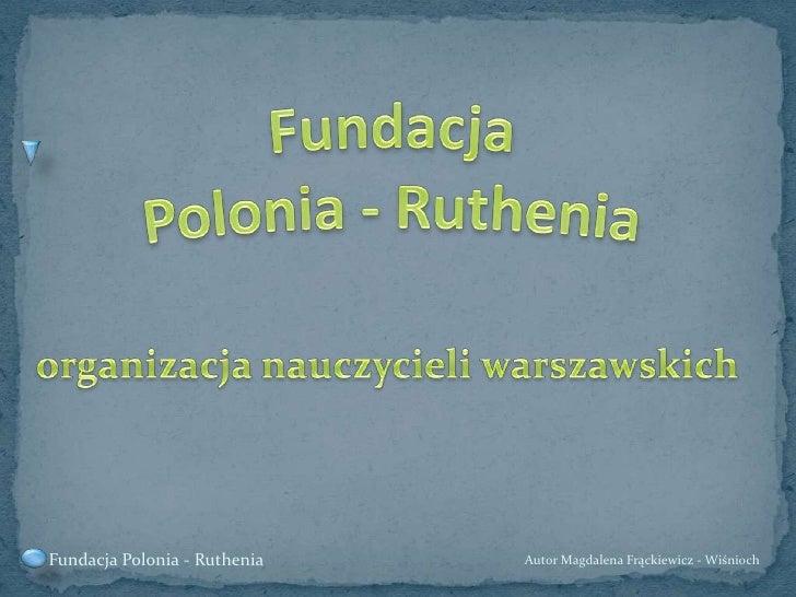 Fundacja Polonia - Ruthenia<br />organizacja nauczycieli warszawskich<br />Autor Magdalena Frąckiewicz - Wiśnioch<br />Fun...