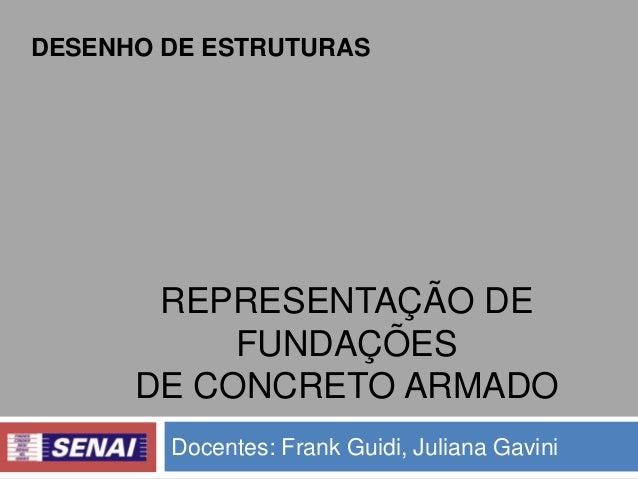 DESENHO DE ESTRUTURAS  REPRESENTAÇÃO DE FUNDAÇÕES DE CONCRETO ARMADO Docentes: Frank Guidi, Juliana Gavini