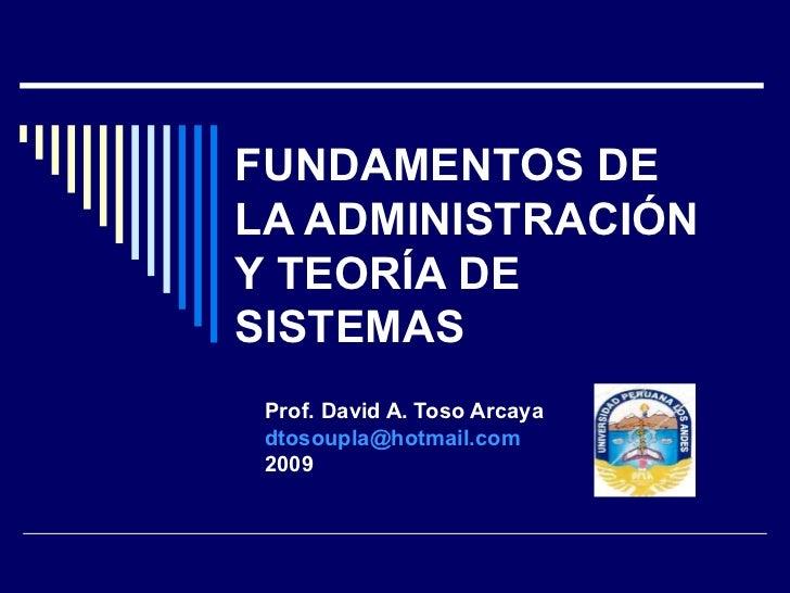 FUNDAMENTOS DE LA ADMINISTRACIÓN Y TEORÍA DE SISTEMAS Prof. David A. Toso Arcaya [email_address] 2009