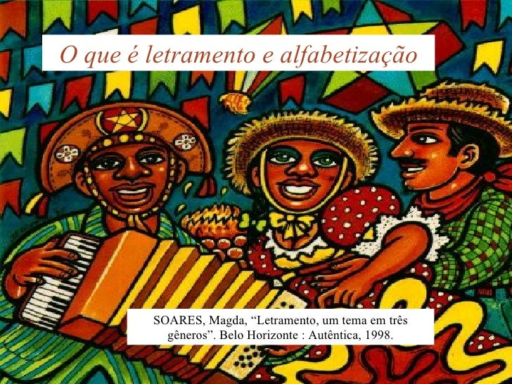 """O que é letramento e alfabetização SOARES, Magda, """"Letramento, um tema em três gêneros"""". Belo Horizonte : Autêntica, 1998."""