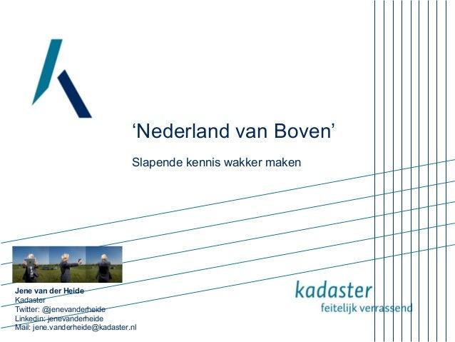 'Nederland van Boven'Slapende kennis wakker makenJene van der HeideKadasterTwitter: @jenevanderheideLinkedin: jenevanderhe...