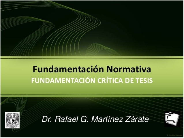 Fundamentación Normativa FUNDAMENTACIÓN CRÍTICA DE TESIS Dr. Rafael G. Martínez Zárate