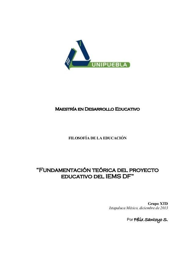 """Maestría en Desarrollo Educativo  FILOSOFÍA DE LA EDUCACIÓN  """"Fundamentación teórica del proyecto educativo del IEMS DF""""  ..."""