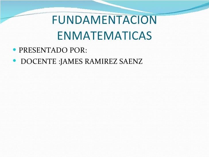 FUNDAMENTACION          ENMATEMATICAS PRESENTADO POR: DOCENTE :JAMES RAMIREZ SAENZ