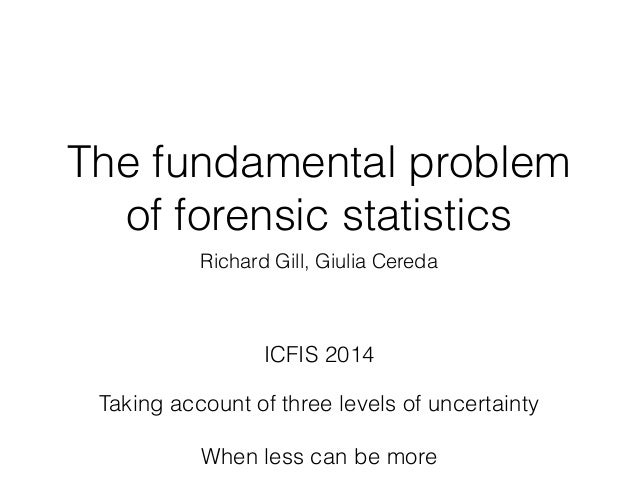 The fundamental problem of forensic statistics Richard Gill, Giulia Cereda ICFIS 2014 Taking account of three levels of un...