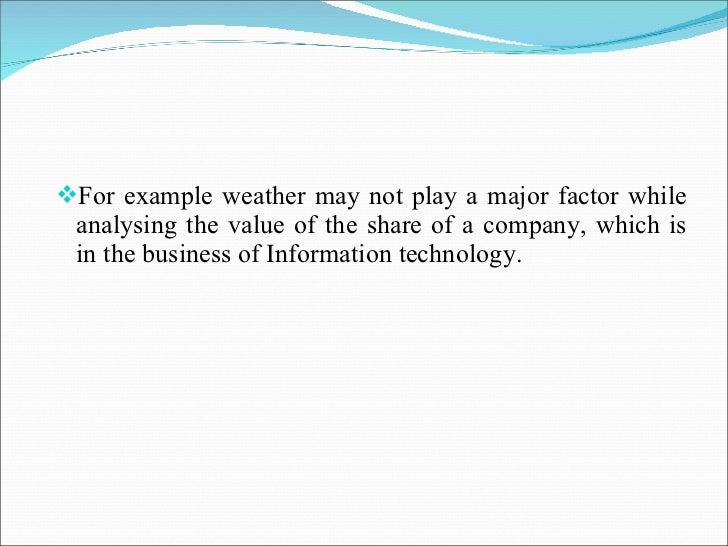 <ul><li>For example weather may not play a major factor while analysing the value of the share of a company, which is in t...