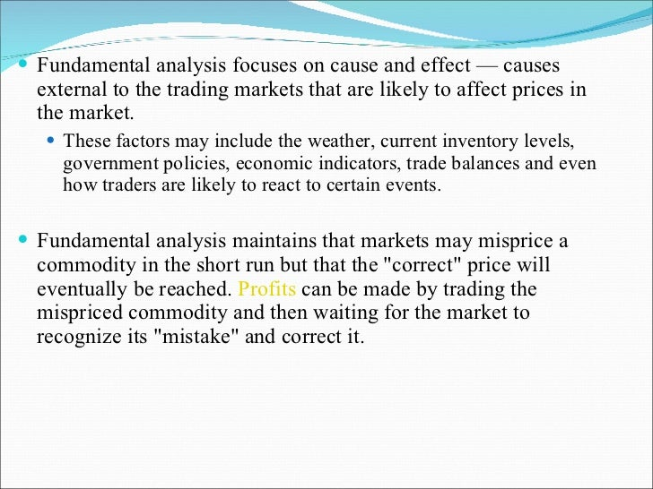 <ul><li>Fundamental analysis focuses on cause and effect — causes external to the trading markets that are likely to affec...