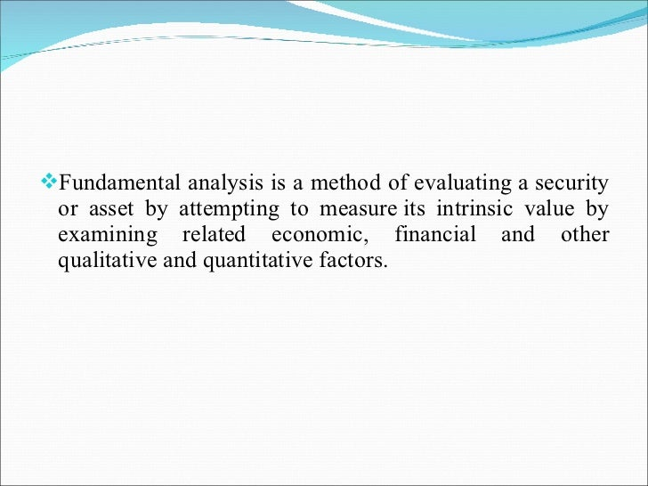 <ul><li>Fundamental analysis is a method of evaluatinga security or asset by attempting to measureits intrinsic value by...