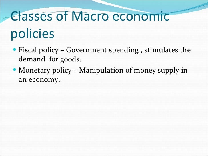 Classes of Macro economic policies <ul><li>Fiscal policy – Government spending , stimulates the demand  for goods. </li></...
