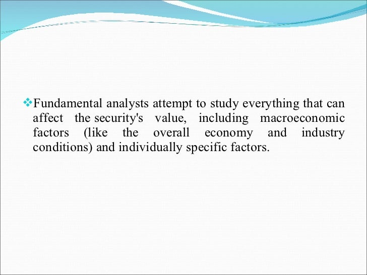 <ul><li>Fundamental analysts attempt to study everything that can affect thesecurity's value, including macroeconomic fac...