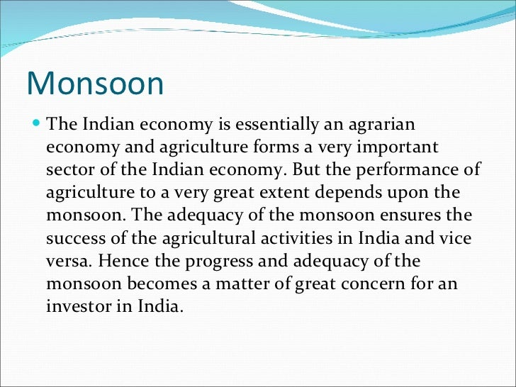 Monsoon <ul><li>The Indian economy is essentially an agrarian economy and agriculture forms a very important sector of the...