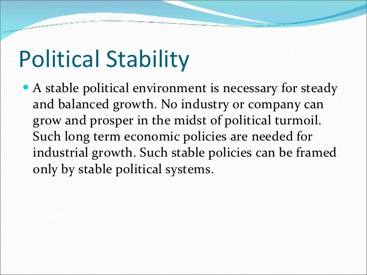 Political Stability <ul><li>A stable political environment is necessary for steady and balanced growth. No industry or com...