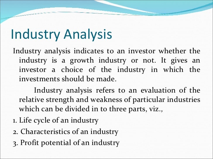 Industry Analysis <ul><li>Industry analysis indicates to an investor whether the industry is a growth industry or not. It ...