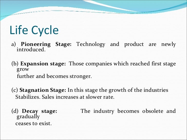 Life Cycle <ul><li>a)  Pioneering Stage:  Technology and product are newly introduced. </li></ul><ul><li>(b)  Expansion st...