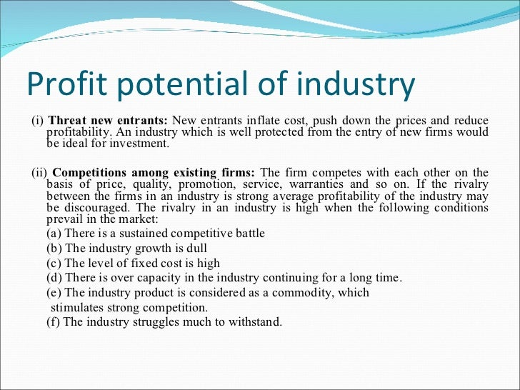 Profit potential of industry <ul><li>(i)  Threat new entrants:  New entrants inflate cost, push down the prices and reduce...